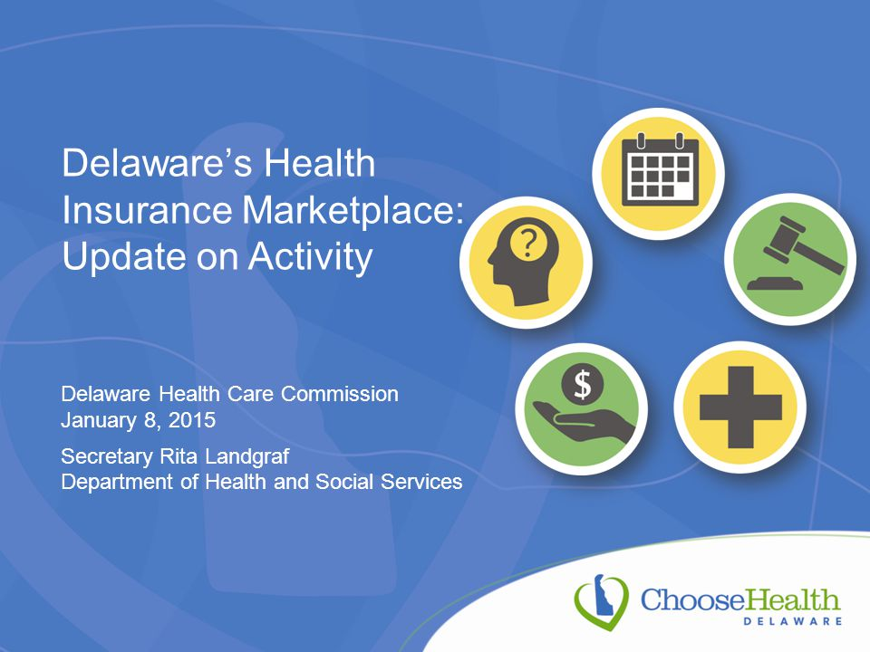 Delaware's Health Insurance Marketplace: Update on Activity Delaware Health Care Commission January 8, 2015 Secretary Rita Landgraf Department of Health and Social Services