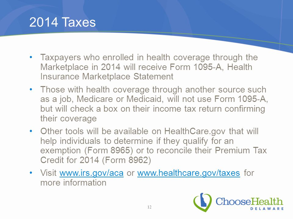 2014 Taxes Taxpayers who enrolled in health coverage through the Marketplace in 2014 will receive Form 1095-A, Health Insurance Marketplace Statement Those with health coverage through another source such as a job, Medicare or Medicaid, will not use Form 1095-A, but will check a box on their income tax return confirming their coverage Other tools will be available on HealthCare.gov that will help individuals to determine if they qualify for an exemption (Form 8965) or to reconcile their Premium Tax Credit for 2014 (Form 8962) Visit www.irs.gov/aca or www.healthcare.gov/taxes for more informationwww.irs.gov/acawww.healthcare.gov/taxes 12