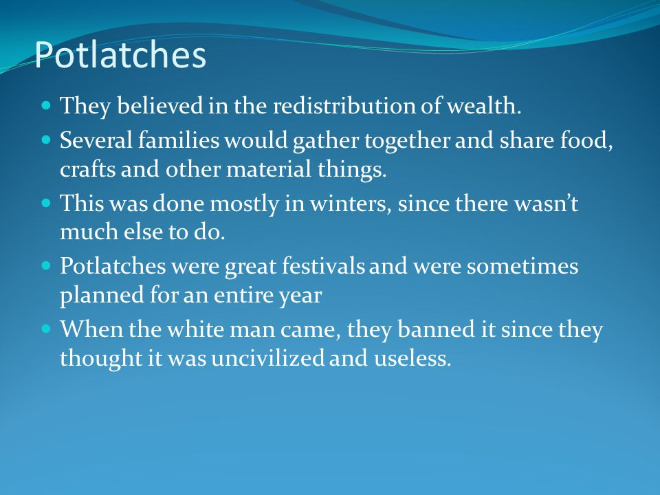Potlatches They believed in the redistribution of wealth.