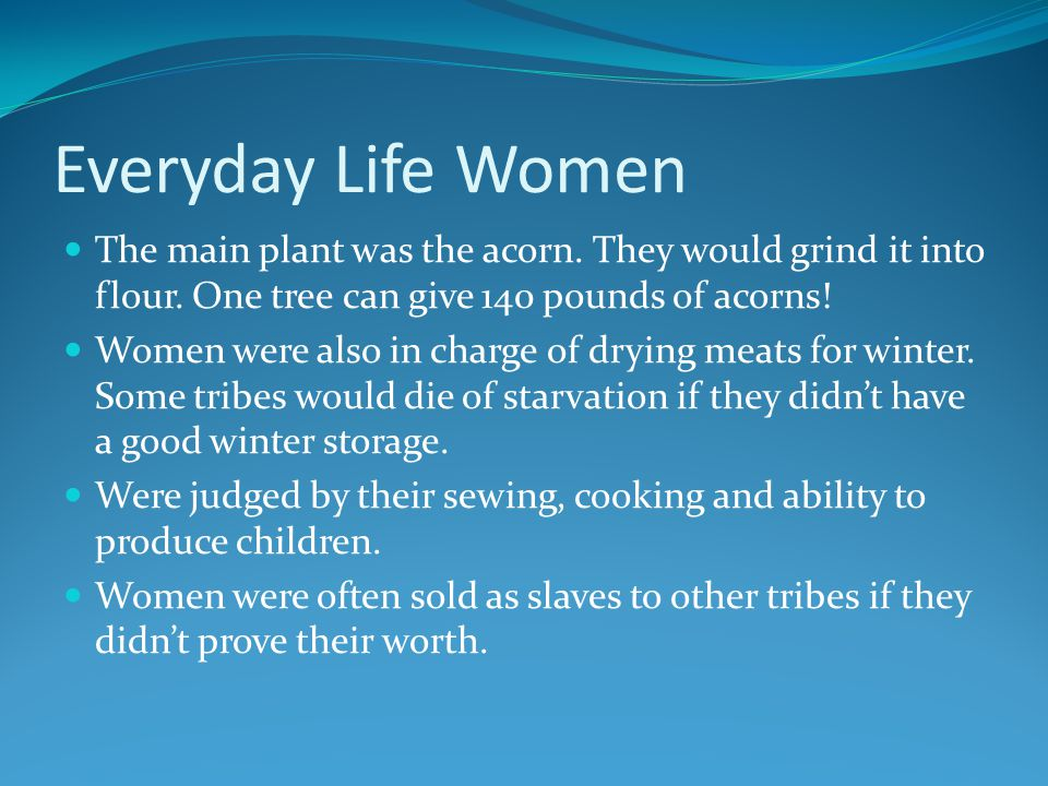 Everyday Life Women The main plant was the acorn. They would grind it into flour.