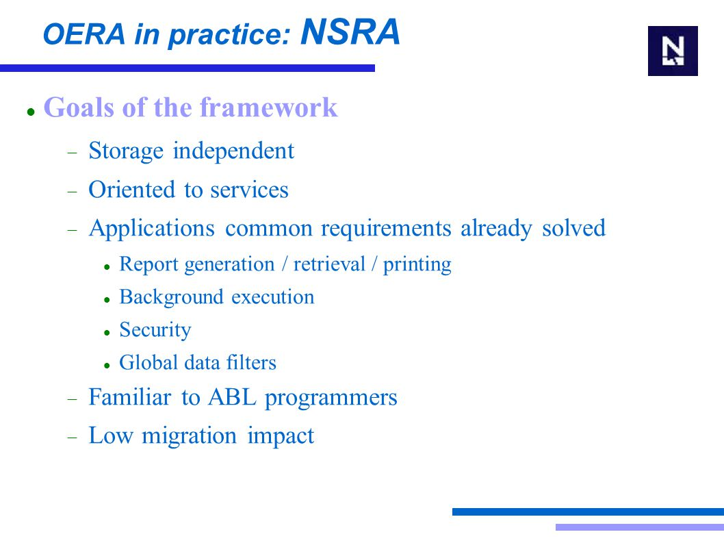 OERA in practice: NSRA Goals of the framework  Storage independent  Oriented to services  Applications common requirements already solved Report generation / retrieval / printing Background execution Security Global data filters  Familiar to ABL programmers  Low migration impact