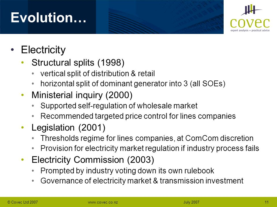www.covec.co.nz11© Covec Ltd 2007July 2007 Evolution… Electricity Structural splits (1998) vertical split of distribution & retail horizontal split of dominant generator into 3 (all SOEs) Ministerial inquiry (2000) Supported self-regulation of wholesale market Recommended targeted price control for lines companies Legislation (2001) Thresholds regime for lines companies, at ComCom discretion Provision for electricity market regulation if industry process fails Electricity Commission (2003) Prompted by industry voting down its own rulebook Governance of electricity market & transmission investment