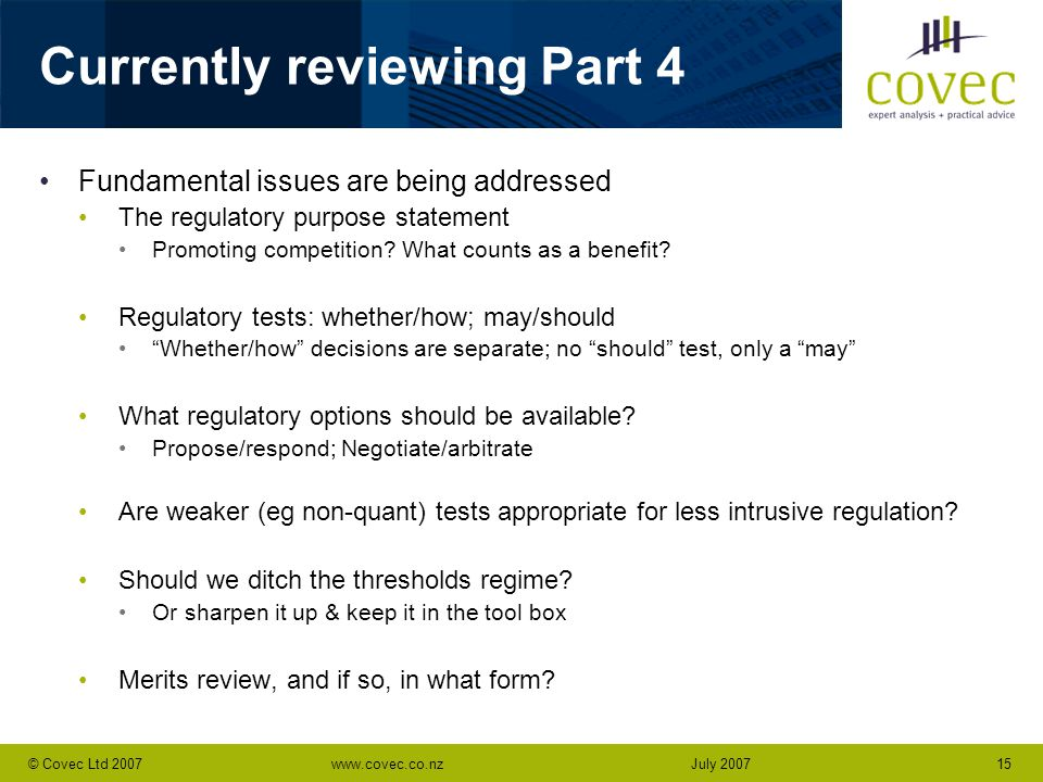 www.covec.co.nz15© Covec Ltd 2007July 2007 Currently reviewing Part 4 Fundamental issues are being addressed The regulatory purpose statement Promotin