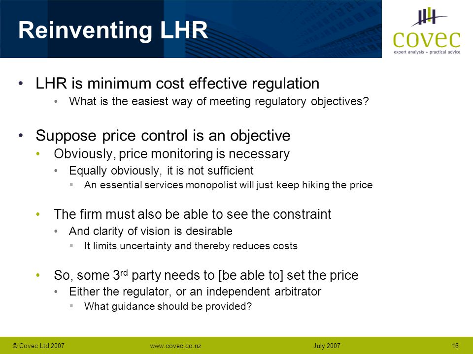 www.covec.co.nz16© Covec Ltd 2007July 2007 Reinventing LHR LHR is minimum cost effective regulation What is the easiest way of meeting regulatory objectives.