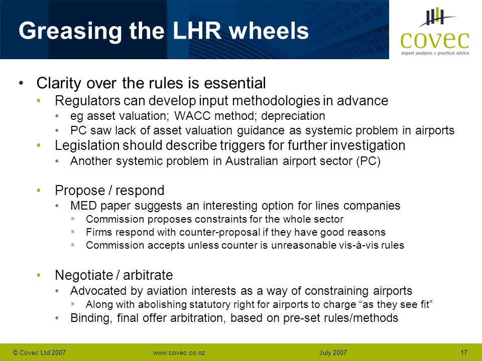 www.covec.co.nz17© Covec Ltd 2007July 2007 Greasing the LHR wheels Clarity over the rules is essential Regulators can develop input methodologies in advance eg asset valuation; WACC method; depreciation PC saw lack of asset valuation guidance as systemic problem in airports Legislation should describe triggers for further investigation Another systemic problem in Australian airport sector (PC) Propose / respond MED paper suggests an interesting option for lines companies  Commission proposes constraints for the whole sector  Firms respond with counter-proposal if they have good reasons  Commission accepts unless counter is unreasonable vis-à-vis rules Negotiate / arbitrate Advocated by aviation interests as a way of constraining airports  Along with abolishing statutory right for airports to charge as they see fit Binding, final offer arbitration, based on pre-set rules/methods