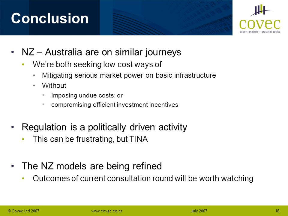 www.covec.co.nz18© Covec Ltd 2007July 2007 Conclusion NZ – Australia are on similar journeys We're both seeking low cost ways of Mitigating serious market power on basic infrastructure Without  Imposing undue costs; or  compromising efficient investment incentives Regulation is a politically driven activity This can be frustrating, but TINA The NZ models are being refined Outcomes of current consultation round will be worth watching