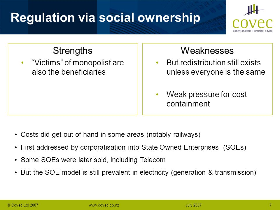 www.covec.co.nz7© Covec Ltd 2007July 2007 Regulation via social ownership Strengths Victims of monopolist are also the beneficiaries Weaknesses But redistribution still exists unless everyone is the same Weak pressure for cost containment Costs did get out of hand in some areas (notably railways) First addressed by corporatisation into State Owned Enterprises (SOEs) Some SOEs were later sold, including Telecom But the SOE model is still prevalent in electricity (generation & transmission)