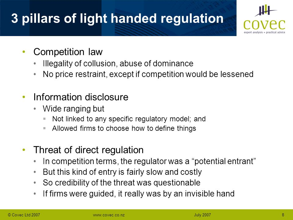 www.covec.co.nz8© Covec Ltd 2007July 2007 3 pillars of light handed regulation Competition law Illegality of collusion, abuse of dominance No price restraint, except if competition would be lessened Information disclosure Wide ranging but  Not linked to any specific regulatory model; and  Allowed firms to choose how to define things Threat of direct regulation In competition terms, the regulator was a potential entrant But this kind of entry is fairly slow and costly So credibility of the threat was questionable If firms were guided, it really was by an invisible hand