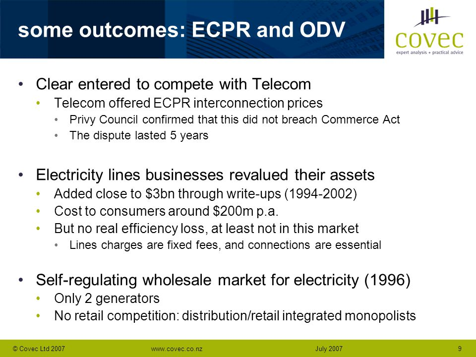 www.covec.co.nz9© Covec Ltd 2007July 2007 some outcomes: ECPR and ODV Clear entered to compete with Telecom Telecom offered ECPR interconnection price
