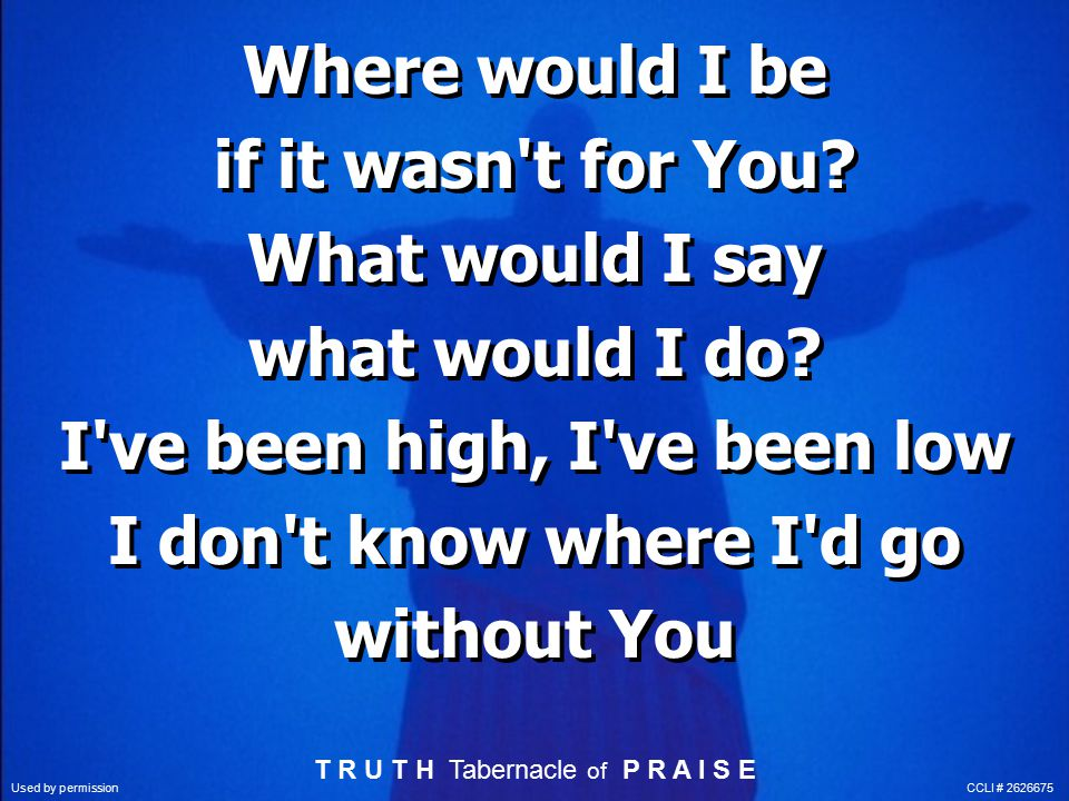 Where would I be if it wasn t for You. What would I say what would I do.