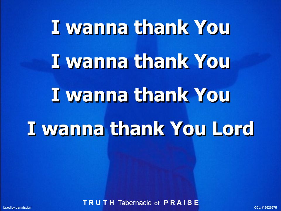 I wanna thank You I wanna thank You I wanna thank You I wanna thank You Lord T R U T H Tabernacle of P R A I S E Used by permission CCLI # 2626675