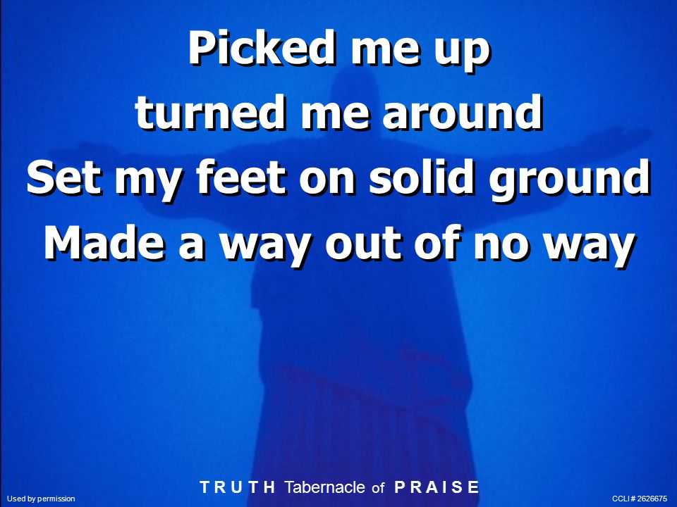 Picked me up turned me around Set my feet on solid ground Made a way out of no way Picked me up turned me around Set my feet on solid ground Made a way out of no way T R U T H Tabernacle of P R A I S E Used by permission CCLI # 2626675