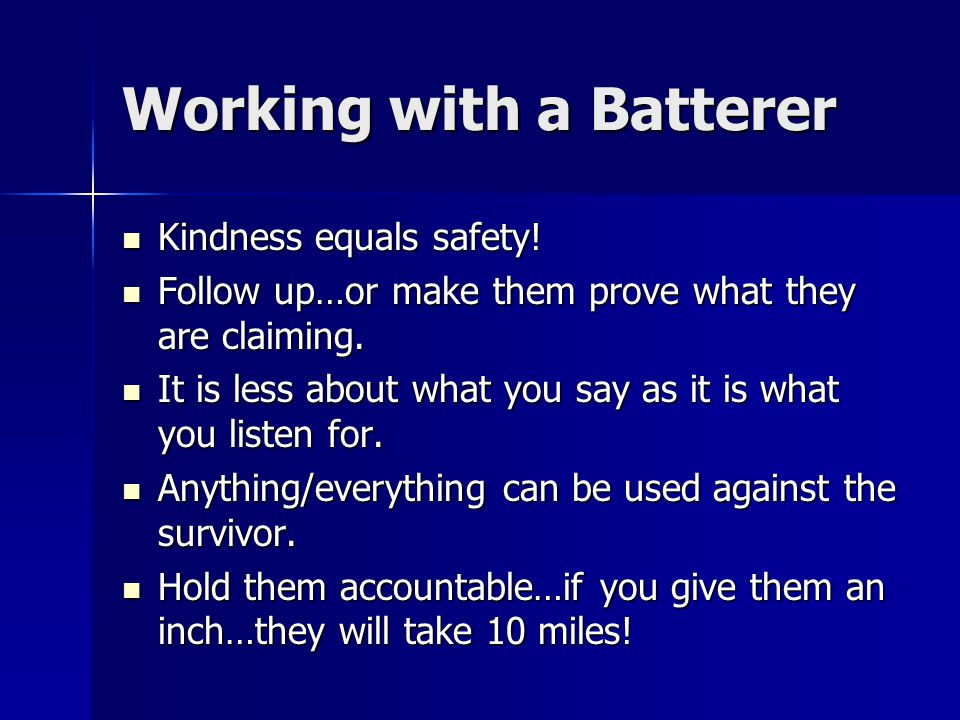 Working with a Batterer Kindness equals safety! Kindness equals safety! Follow up…or make them prove what they are claiming. Follow up…or make them pr
