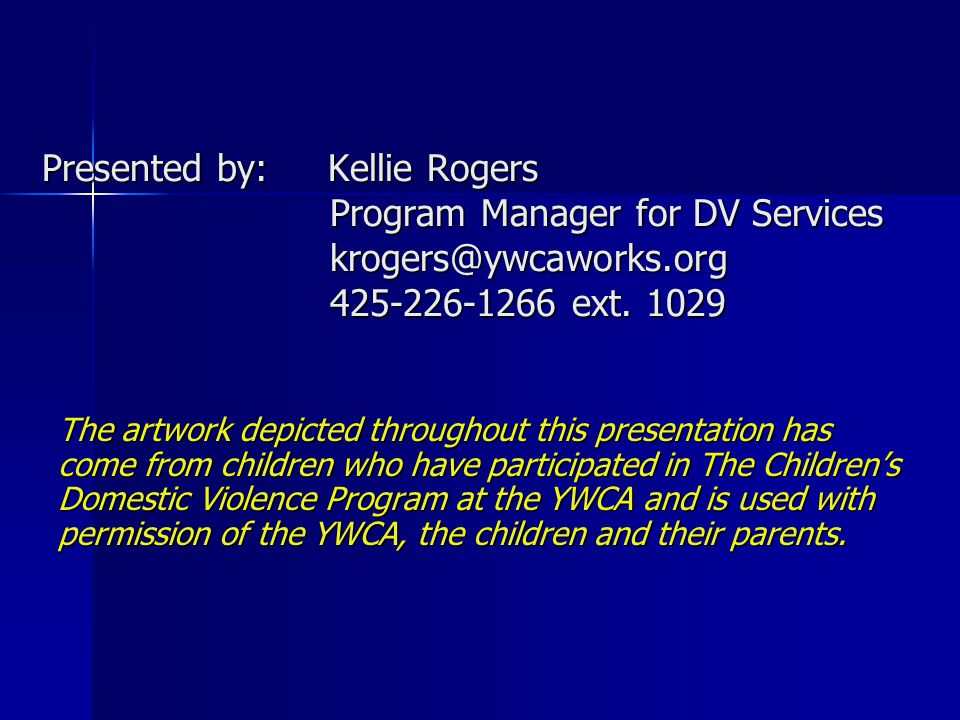 Presented by: Kellie Rogers Program Manager for DV Services krogers@ywcaworks.org 425-226-1266 ext. 1029 The artwork depicted throughout this presenta