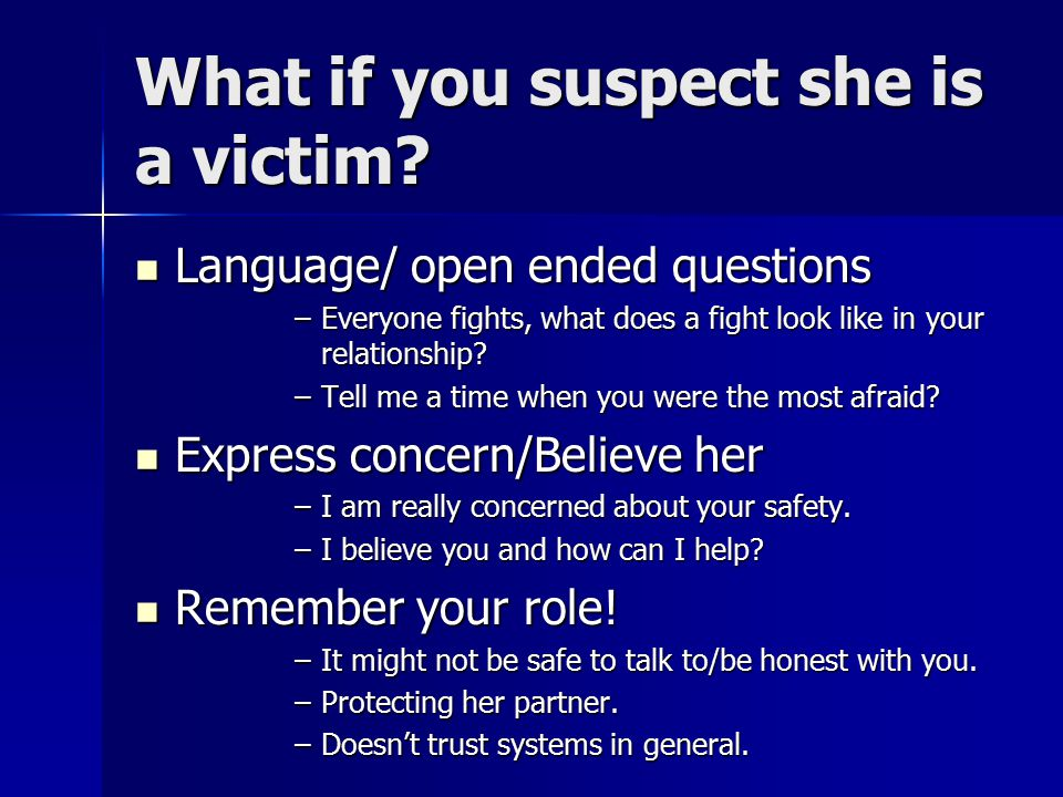 What if you suspect she is a victim? Language/ open ended questions Language/ open ended questions –Everyone fights, what does a fight look like in yo