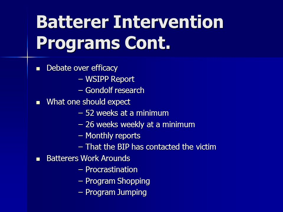 Batterer Intervention Programs Cont. Debate over efficacy Debate over efficacy –WSIPP Report –Gondolf research What one should expect What one should