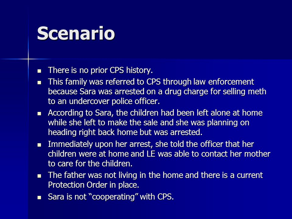 Scenario There is no prior CPS history. There is no prior CPS history. This family was referred to CPS through law enforcement because Sara was arrest
