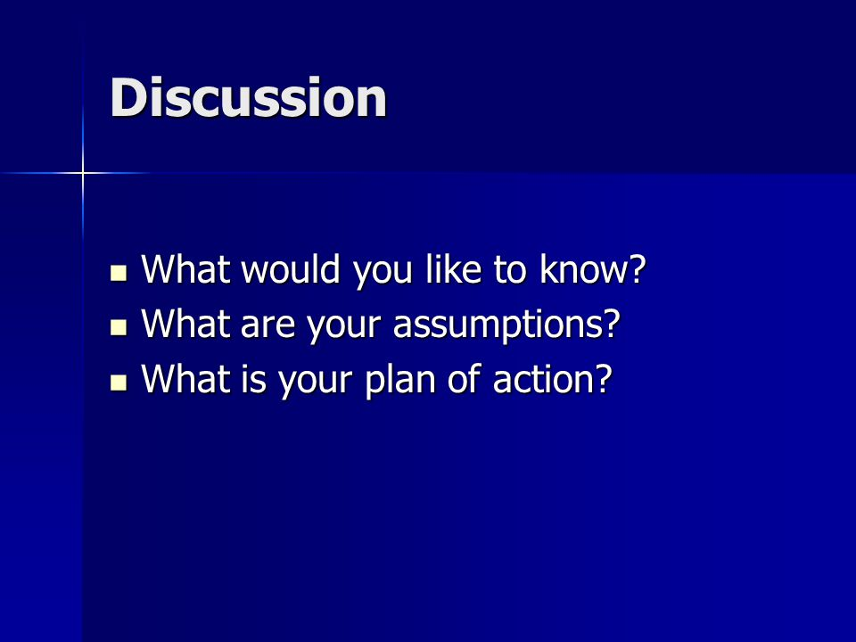 Discussion What would you like to know? What would you like to know? What are your assumptions? What are your assumptions? What is your plan of action