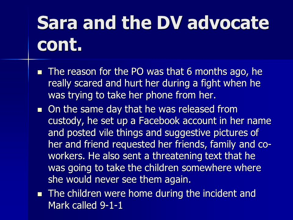 Sara and the DV advocate cont. The reason for the PO was that 6 months ago, he really scared and hurt her during a fight when he was trying to take he