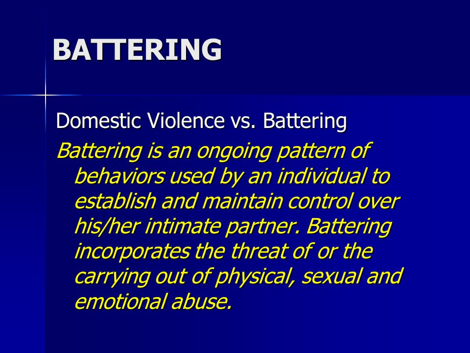 BATTERING Domestic Violence vs. Battering Battering is an ongoing pattern of behaviors used by an individual to establish and maintain control over hi