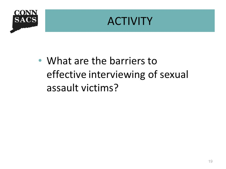 ACTIVITY What are the barriers to effective interviewing of sexual assault victims? 19