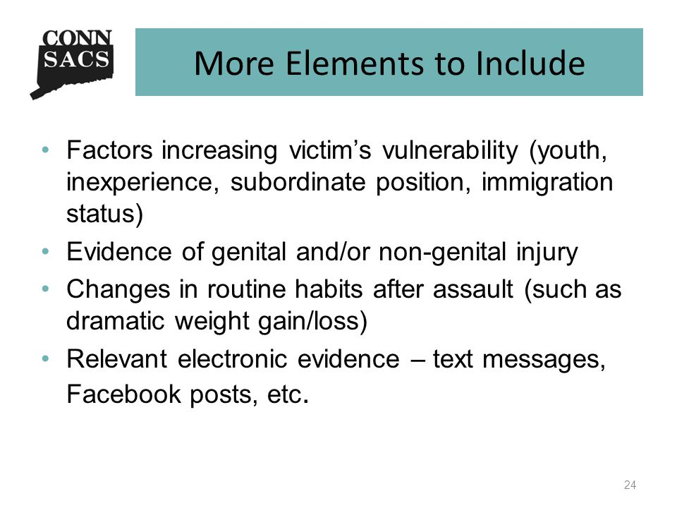 More Elements to Include Factors increasing victim's vulnerability (youth, inexperience, subordinate position, immigration status) Evidence of genital