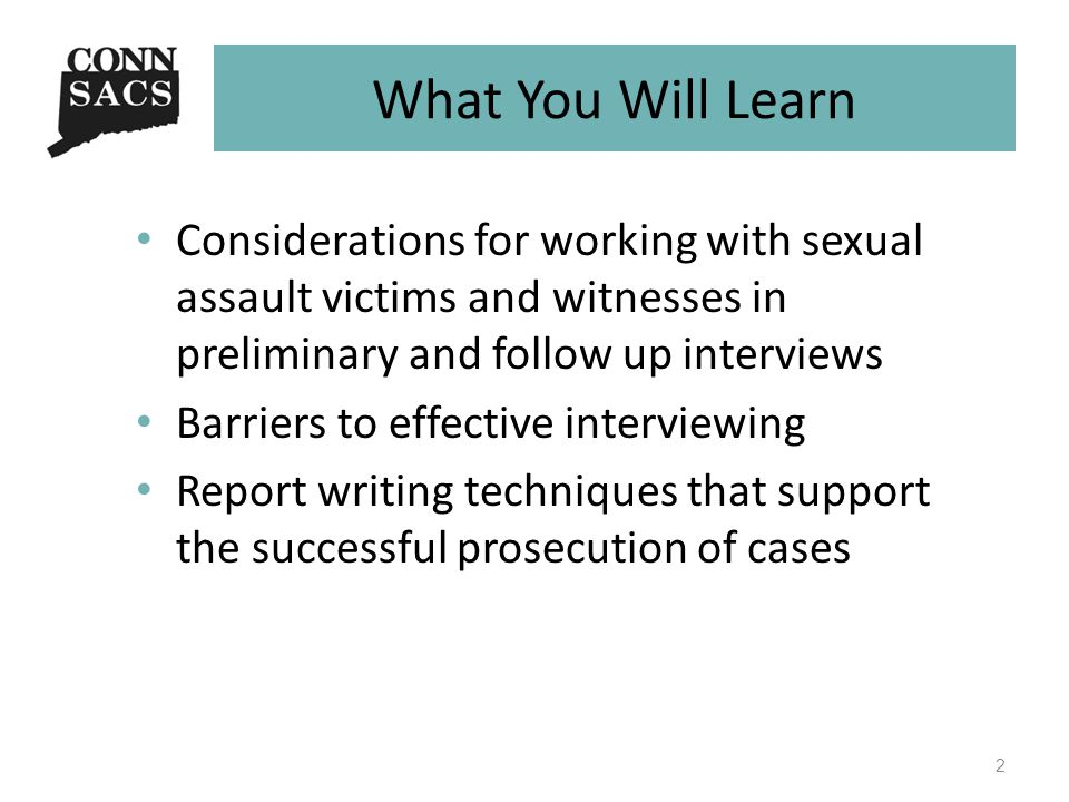 What You Will Learn Considerations for working with sexual assault victims and witnesses in preliminary and follow up interviews Barriers to effective