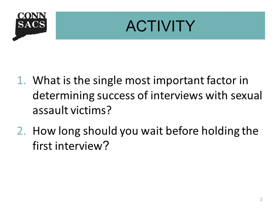 ACTIVITY 1.What is the single most important factor in determining success of interviews with sexual assault victims? 2.How long should you wait befor