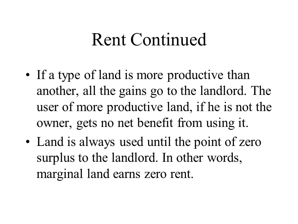 Rent Continued If a type of land is more productive than another, all the gains go to the landlord. The user of more productive land, if he is not the