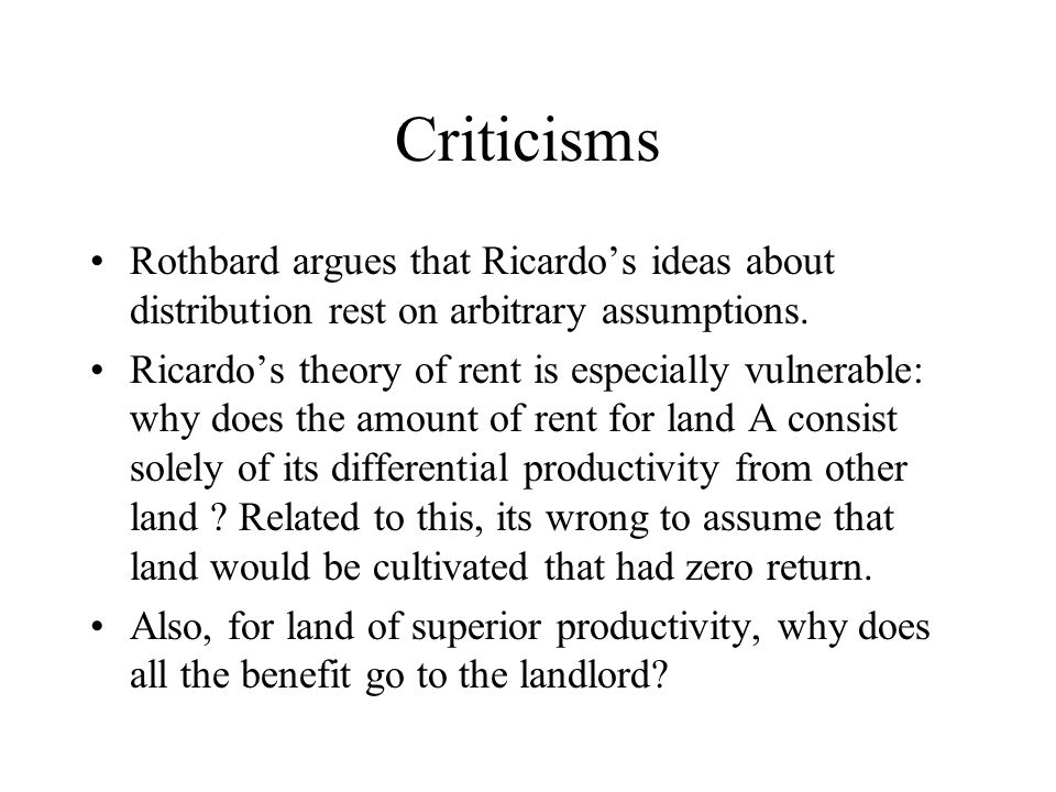 Criticisms Rothbard argues that Ricardo's ideas about distribution rest on arbitrary assumptions. Ricardo's theory of rent is especially vulnerable: w