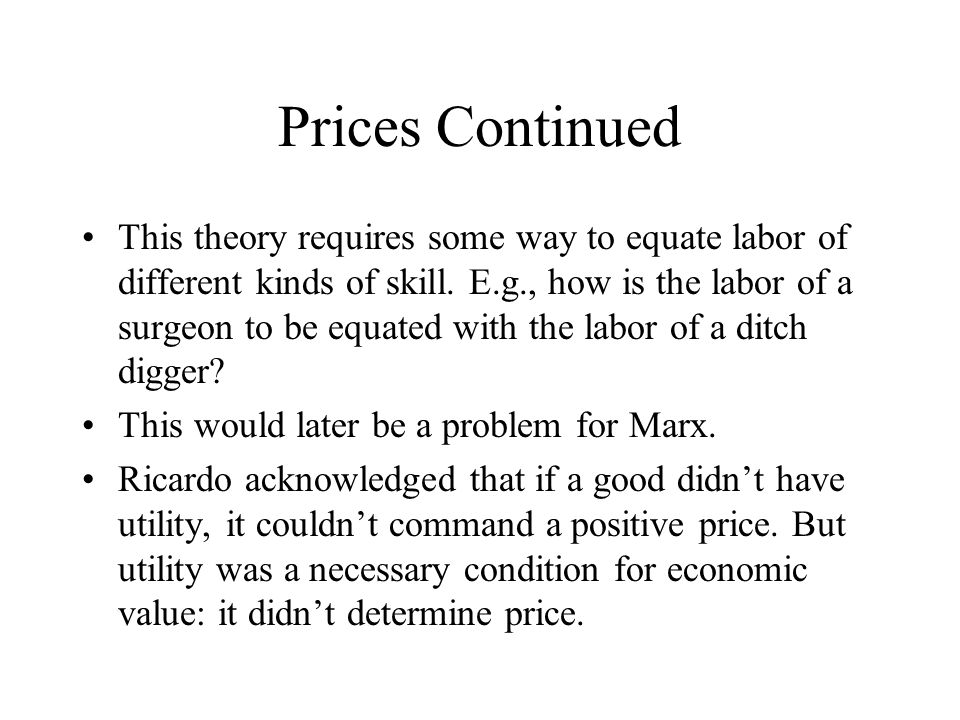 Prices Continued This theory requires some way to equate labor of different kinds of skill. E.g., how is the labor of a surgeon to be equated with the