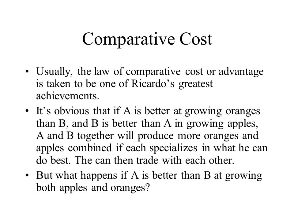 Comparative Cost Usually, the law of comparative cost or advantage is taken to be one of Ricardo's greatest achievements. It's obvious that if A is be