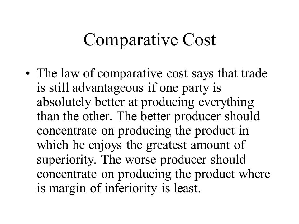 Comparative Cost The law of comparative cost says that trade is still advantageous if one party is absolutely better at producing everything than the