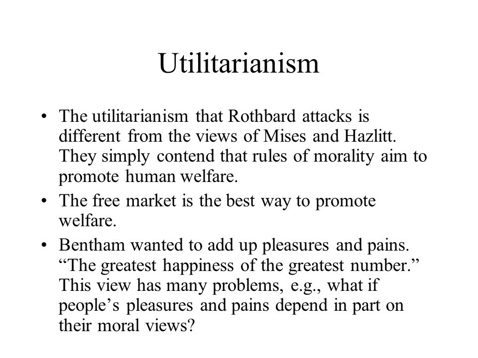 Utilitarianism The utilitarianism that Rothbard attacks is different from the views of Mises and Hazlitt. They simply contend that rules of morality a