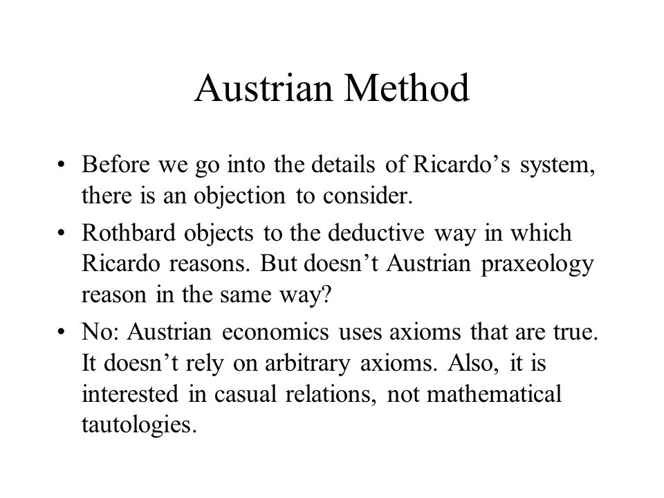 Austrian Method Before we go into the details of Ricardo's system, there is an objection to consider. Rothbard objects to the deductive way in which R