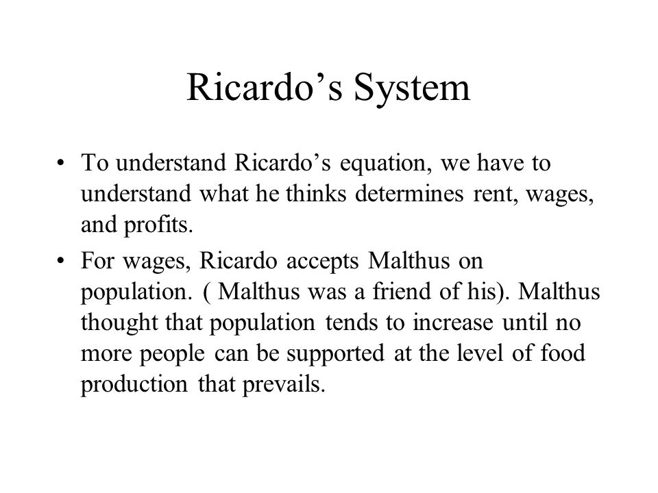 Ricardo's System To understand Ricardo's equation, we have to understand what he thinks determines rent, wages, and profits. For wages, Ricardo accept