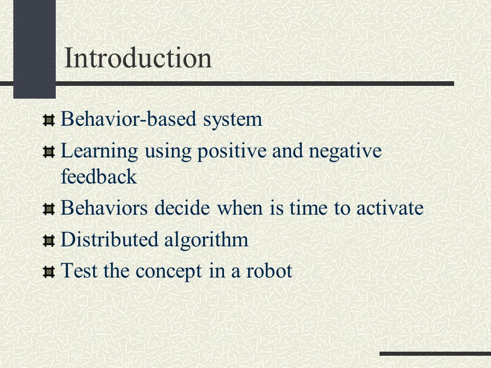 Introduction Behavior-based system Learning using positive and negative feedback Behaviors decide when is time to activate Distributed algorithm Test