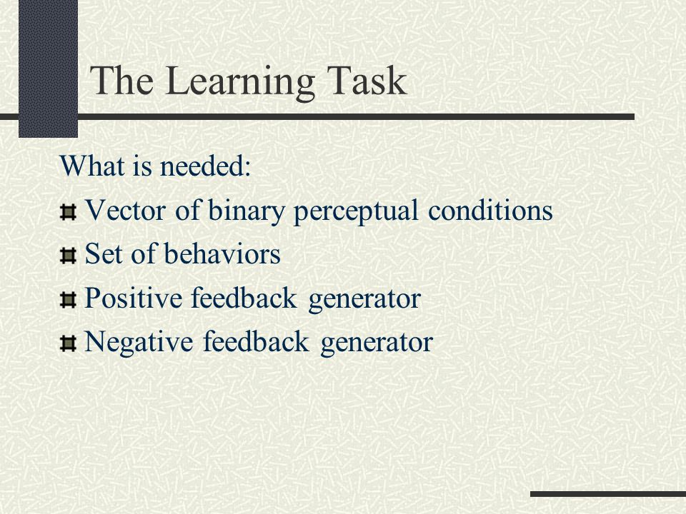 The Learning Task What is needed: Vector of binary perceptual conditions Set of behaviors Positive feedback generator Negative feedback generator
