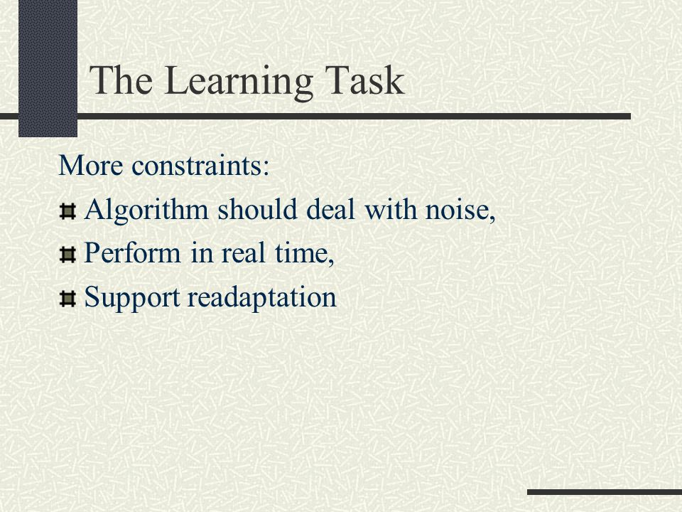 The Learning Task More constraints: Algorithm should deal with noise, Perform in real time, Support readaptation