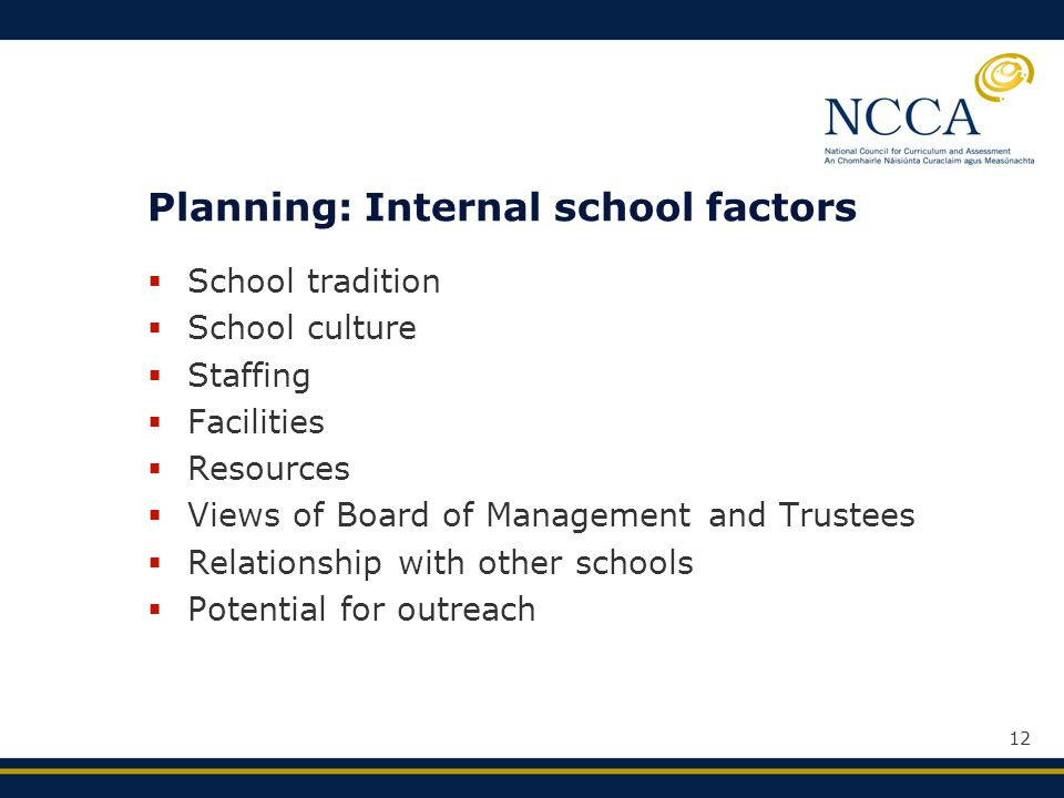 12 Planning: Internal school factors  School tradition  School culture  Staffing  Facilities  Resources  Views of Board of Management and Trustees  Relationship with other schools  Potential for outreach