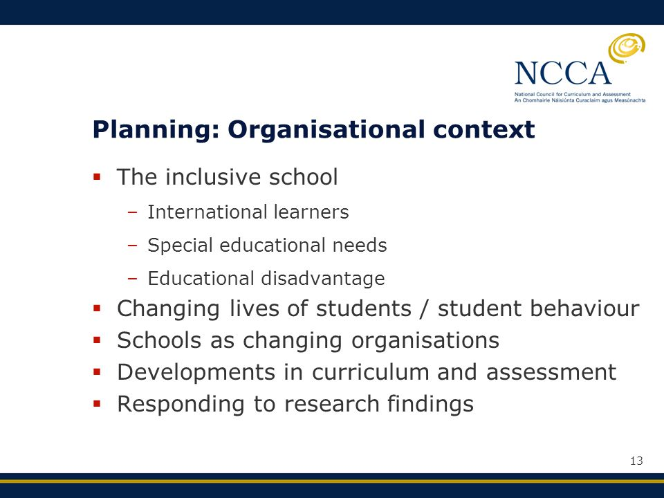 13 Planning: Organisational context  The inclusive school –International learners –Special educational needs –Educational disadvantage  Changing lives of students / student behaviour  Schools as changing organisations  Developments in curriculum and assessment  Responding to research findings