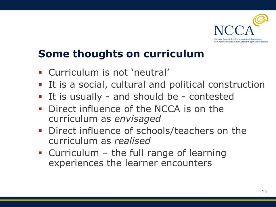 16 Some thoughts on curriculum  Curriculum is not 'neutral'  It is a social, cultural and political construction  It is usually - and should be - contested  Direct influence of the NCCA is on the curriculum as envisaged  Direct influence of schools/teachers on the curriculum as realised  Curriculum – the full range of learning experiences the learner encounters