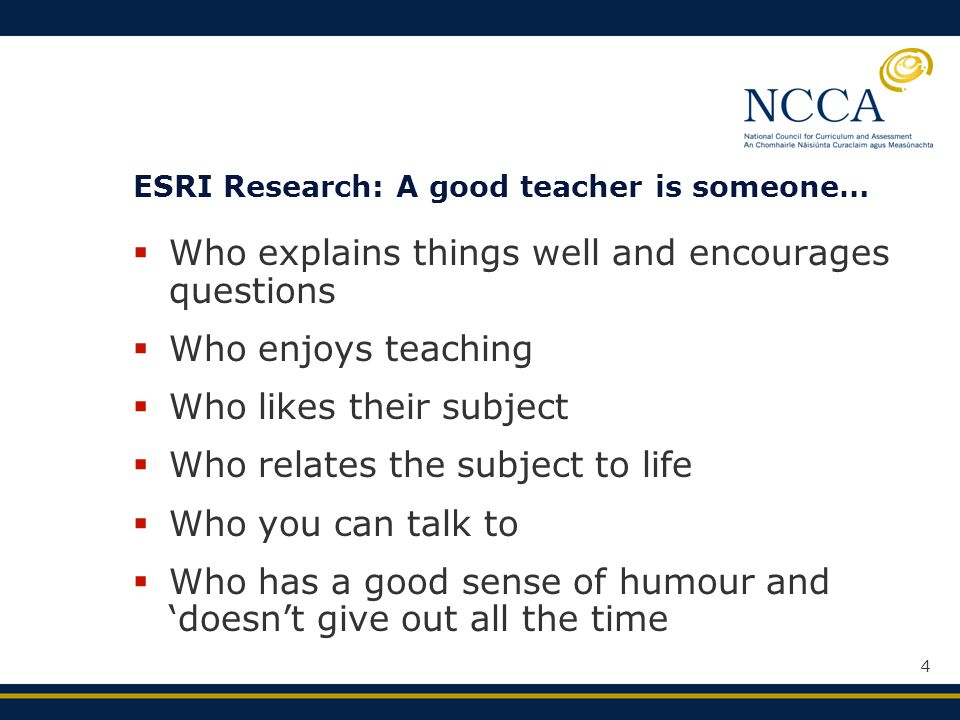 4 ESRI Research: A good teacher is someone…  Who explains things well and encourages questions  Who enjoys teaching  Who likes their subject  Who relates the subject to life  Who you can talk to  Who has a good sense of humour and 'doesn't give out all the time