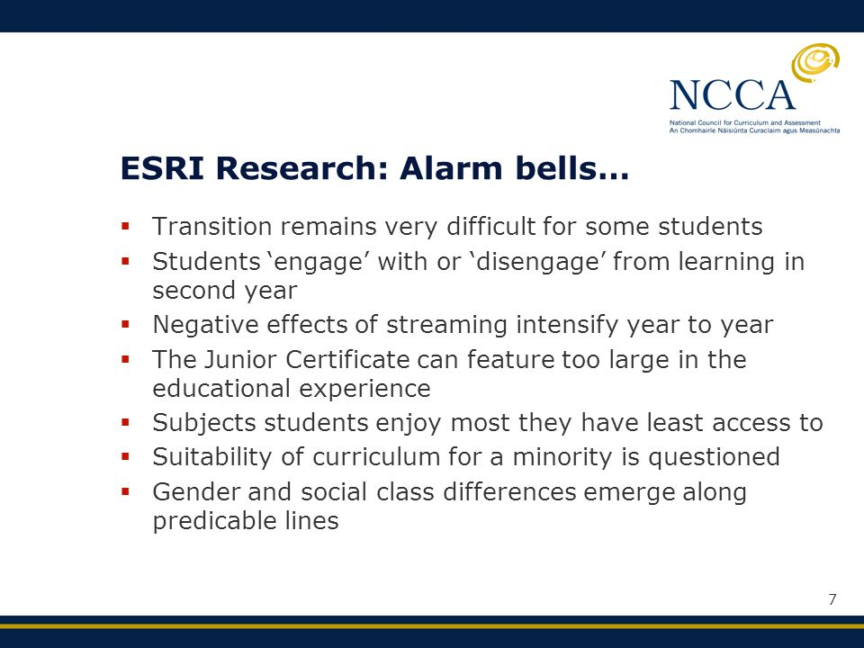 7 ESRI Research: Alarm bells…  Transition remains very difficult for some students  Students 'engage' with or 'disengage' from learning in second year  Negative effects of streaming intensify year to year  The Junior Certificate can feature too large in the educational experience  Subjects students enjoy most they have least access to  Suitability of curriculum for a minority is questioned  Gender and social class differences emerge along predicable lines