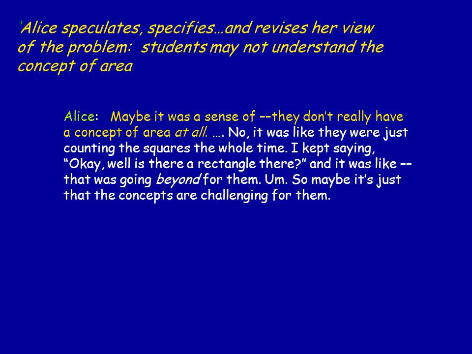 'Alice speculates, specifies…and revises her view of the problem: students may not understand the concept of area Alice: Maybe it was a sense of ––they don't really have a concept of area at all.