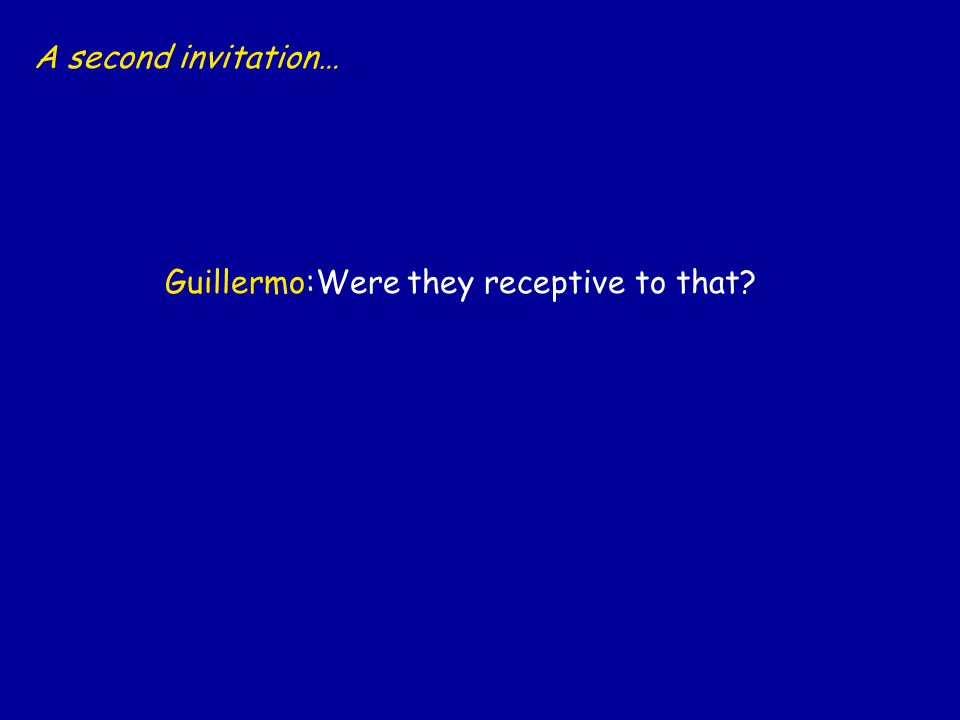 A second invitation… Guillermo:Were they receptive to that