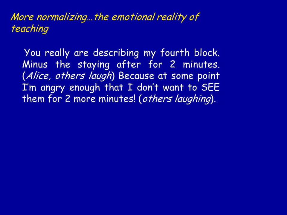 More normalizing…the emotional reality of teaching You really are describing my fourth block.