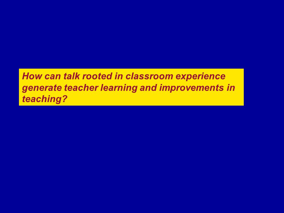 How can talk rooted in classroom experience generate teacher learning and improvements in teaching