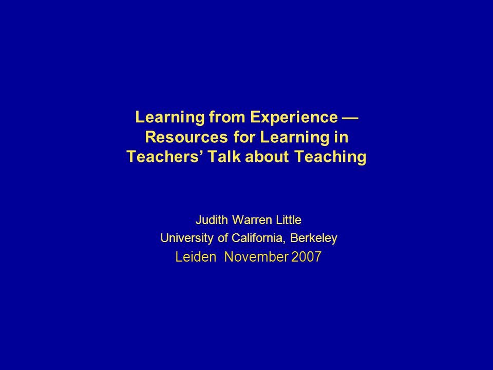 Learning from Experience — Resources for Learning in Teachers' Talk about Teaching Judith Warren Little University of California, Berkeley Leiden November 2007