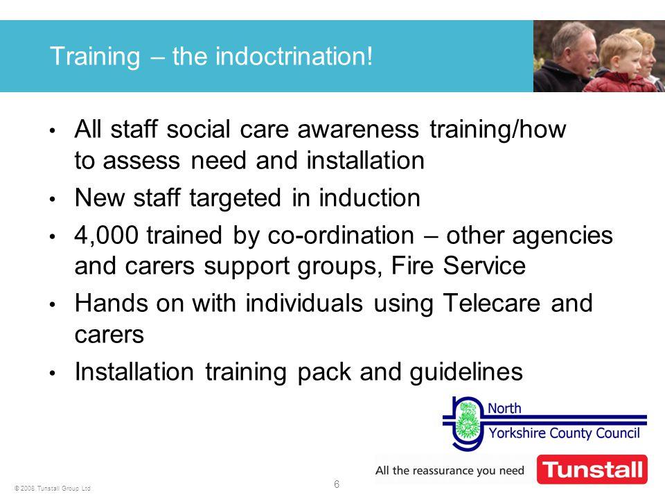 6 © 2008 Tunstall Group Ltd Training – the indoctrination.